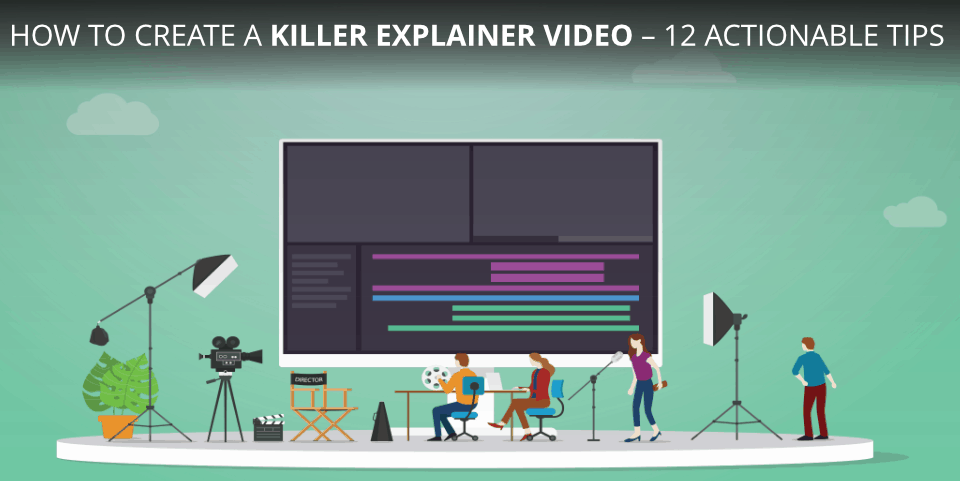 How To Create a Killer Explainer Video – 12 Actionable Tips